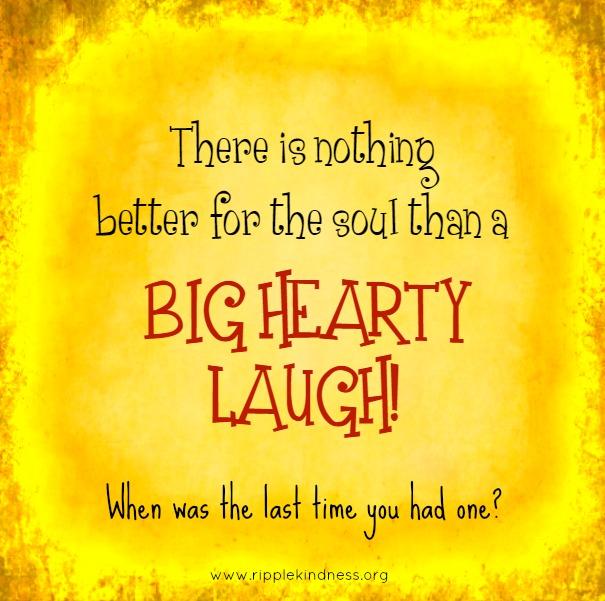 A big hearty laugh